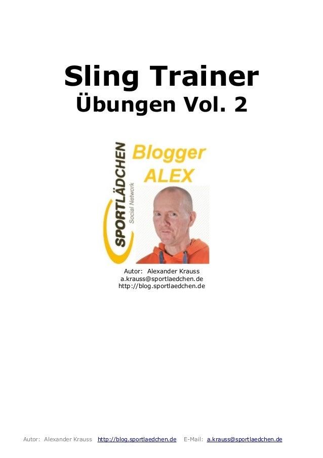 Sling Trainer Übungen Vol. 2 Autor: Alexander Krauss a.krauss@sportlaedchen.de http://blog.sportlaedchen.de Autor: Alexand...