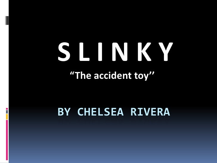 """By Chelsea Rivera<br /> S L I N K Y<br />""""The accident toy''<br />"""