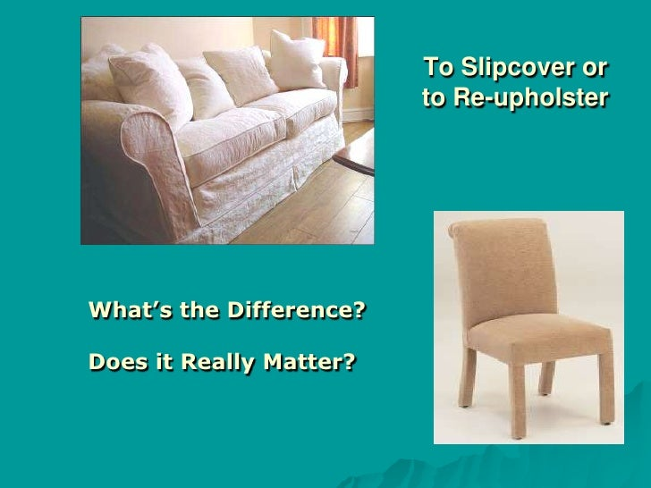 To Slipcover or                          to Re-upholster     What's the Difference?  Does it Really Matter?