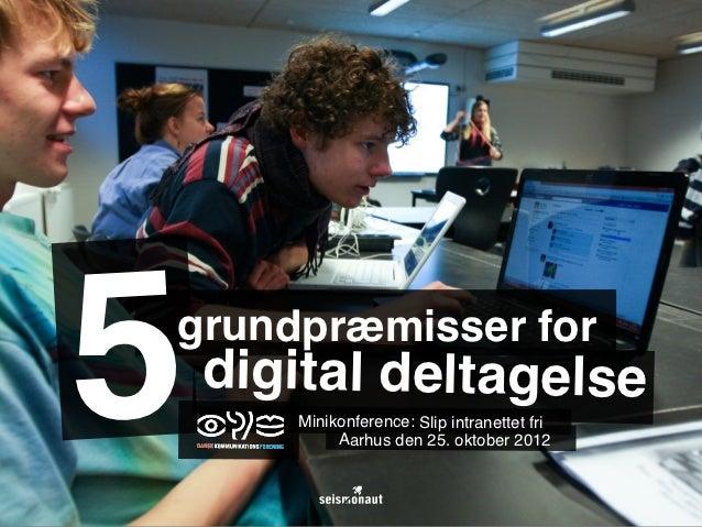 5grundpræmisser for    digital deltagelse       Minikonference: Slip intranettet fri            Aarhus den 25. oktober 2012