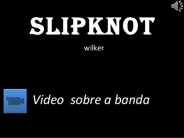SlipknotwilkerVideo sobre a banda
