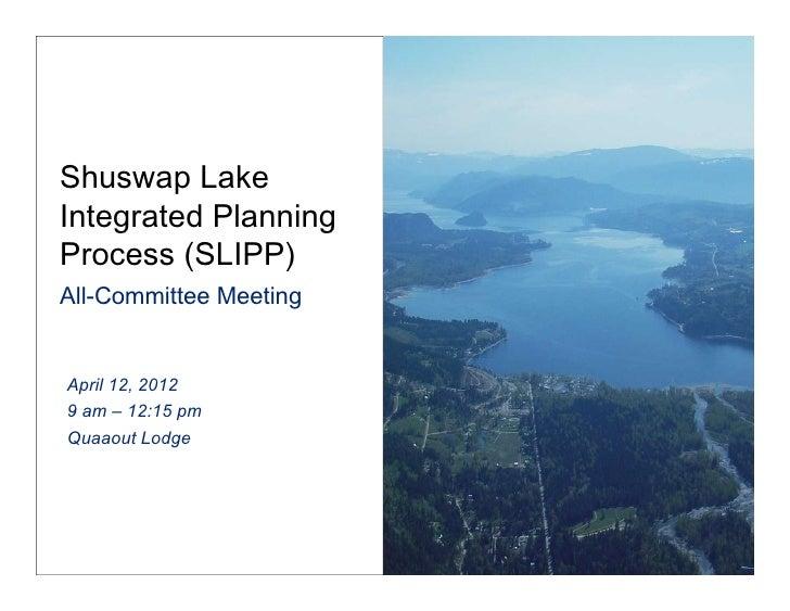 Shuswap LakeIntegrated PlanningProcess (SLIPP) All-Committee MeetingApril 12, 20129 am – 12:15 pmQuaaout Lodge