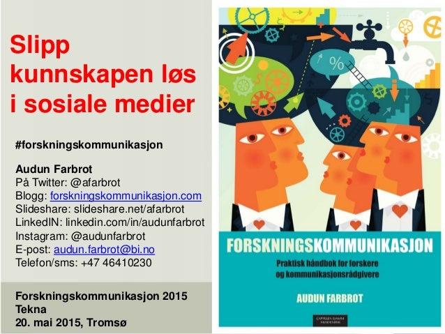 Slipp kunnskapen løs i sosiale medier Forskningskommunikasjon 2015 Tekna 20. mai 2015, Tromsø Audun Farbrot På Twitter: @a...