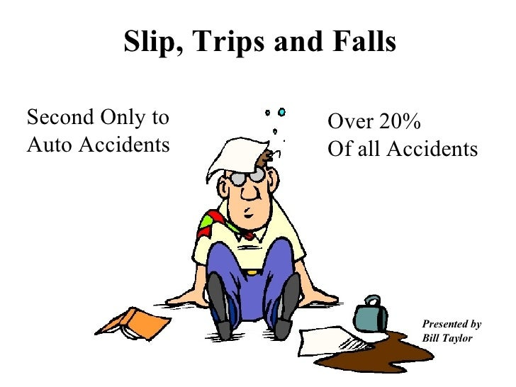 Slip, Trips and Falls Presented by Bill Taylor Over 20% Of all Accidents Second Only to Auto Accidents