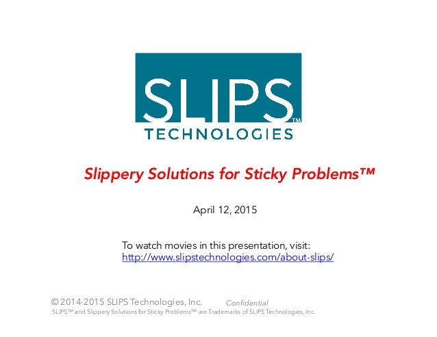 © 2014-2015 SLIPS Technologies, Inc. Confidential April 12, 2015 Slippery Solutions for Sticky Problems™ SLIPS™ and Slipper...