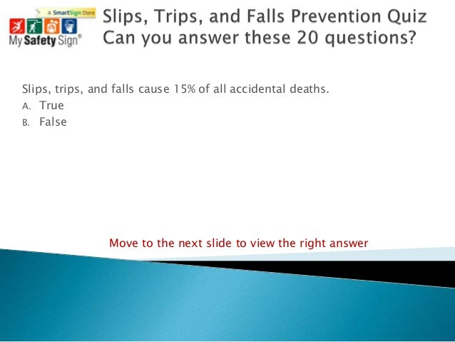 Slips, trips, and falls cause 15% of all accidental deaths.A. TrueB. False                Move to the next slide to view t...