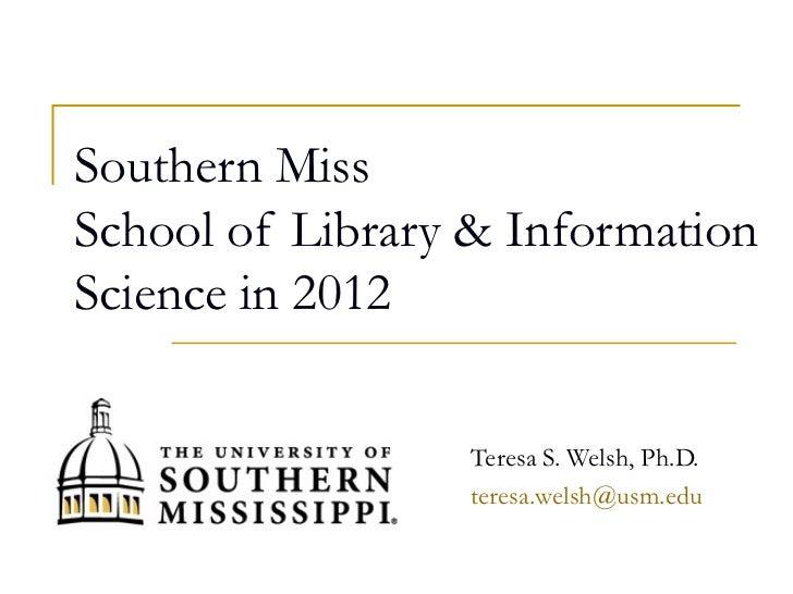 Southern MissSchool of Library & InformationScience in 2012                 Teresa S. Welsh, Ph.D.                 teresa....