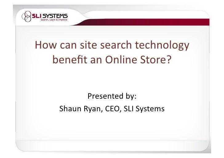 Howcansitesearchtechnology   benefitanOnlineStore?             Presentedby:     ShaunRyan,CEO,SLISystems