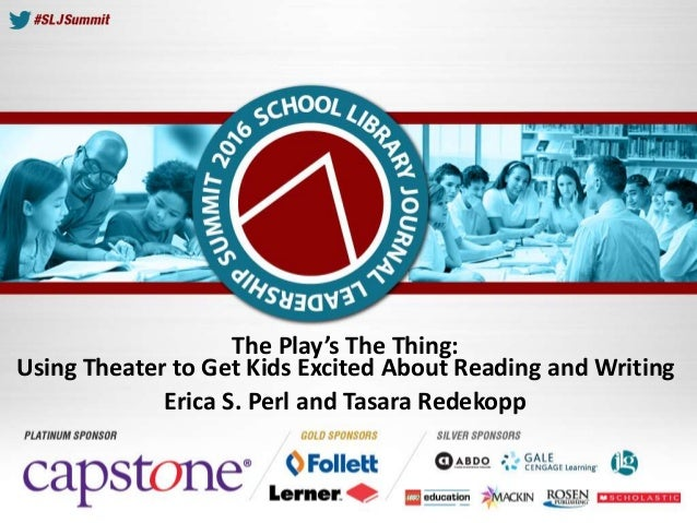 The Play's The Thing: Using Theater to Get Kids Excited About Reading and Writing Erica S. Perl and Tasara Redekopp