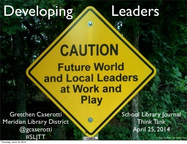 Developing Leaders School Library Journal Think Tank April 25, 2014 Gretchen Caserotti Meridian Library District @gcaserot...