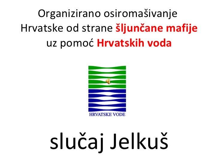 Organizirano osiromašivanje  Hrvatske od strane  šljunčane mafije  uz pomoć  Hrvatskih voda slučaj Jelkuš