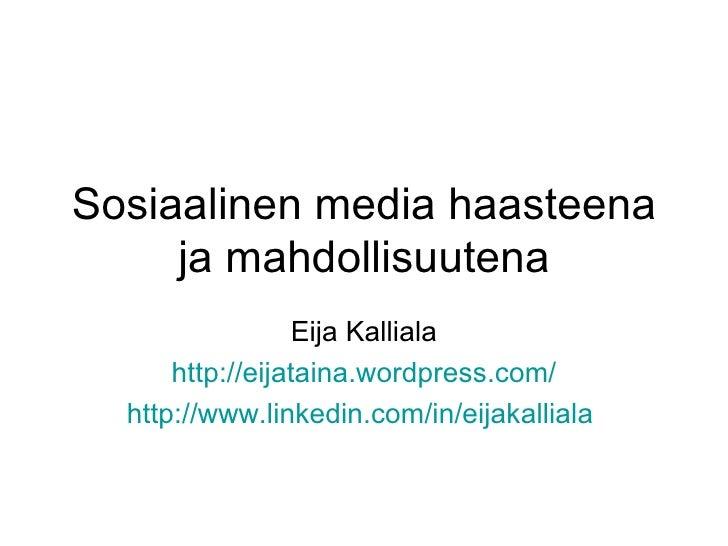 Sosiaalinen media haasteena ja mahdollisuutena Eija Kalliala http:// eijataina.wordpress.com / http://www.linkedin.com/in/...
