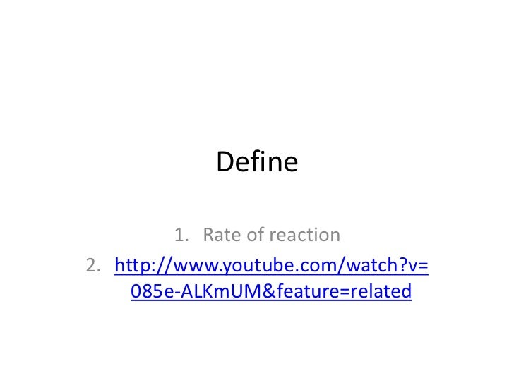 Define          1. Rate of reaction2. http://www.youtube.com/watch?v=     085e-ALKmUM&feature=related