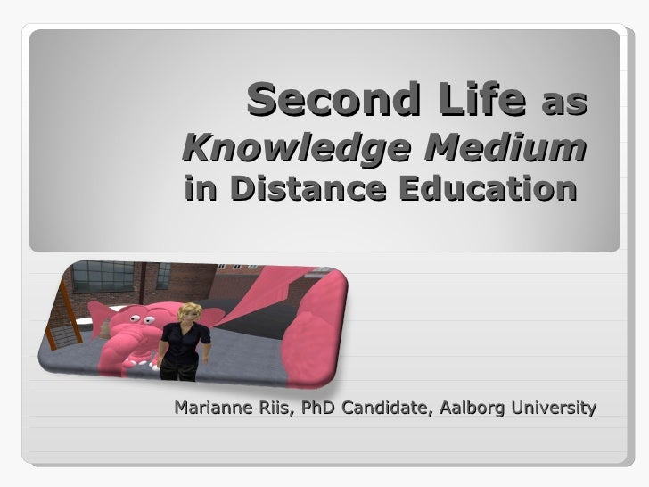 Second Life  as  Knowledge Medium  in Distance Education  Marianne Riis, PhD Candidate, Aalborg University