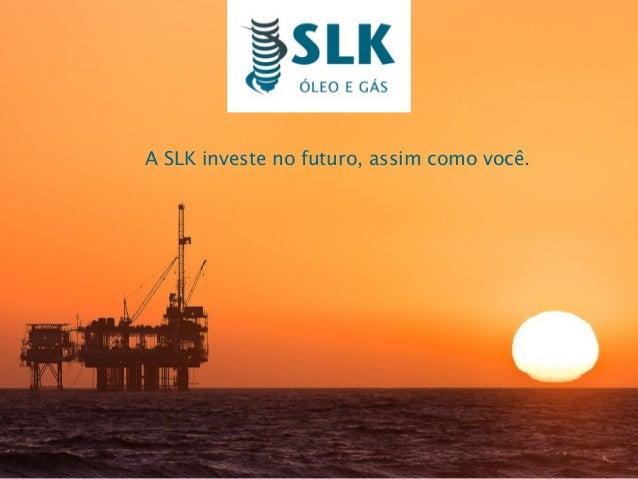 A SLK investe no futuro, assim como você.