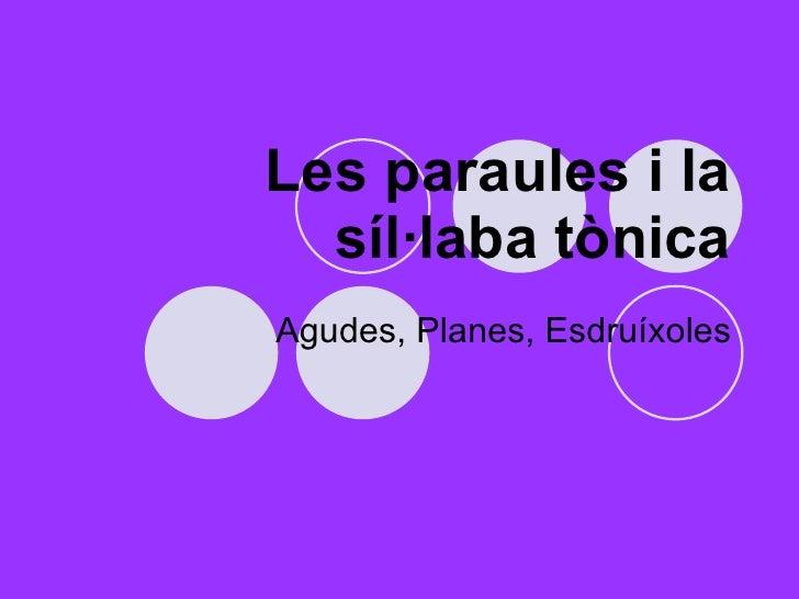 Les paraules i la síl·laba tònica Agudes, Planes, Esdruíxoles