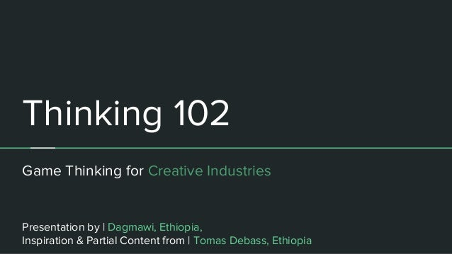 Thinking 102 Game Thinking for Creative Industries Presentation by | Dagmawi, Ethiopia, Inspiration & Partial Content from...