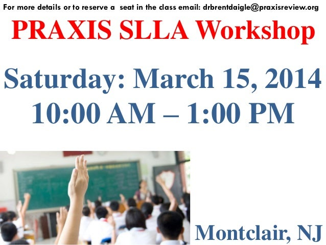 For more details or to reserve a seat in the class email: drbrentdaigle@praxisreview.org  PRAXIS SLLA Workshop  Saturday: ...