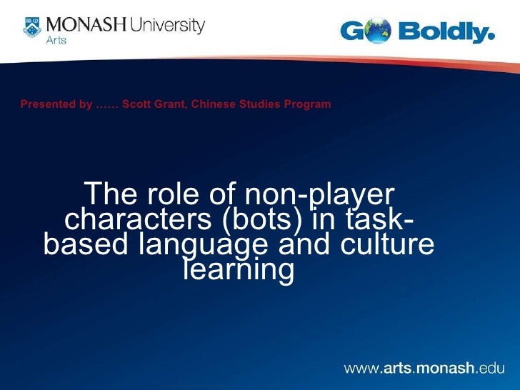 Presented by …… Scott Grant, Chinese Studies Program The role of non-player characters (bots) in task-based language and c...