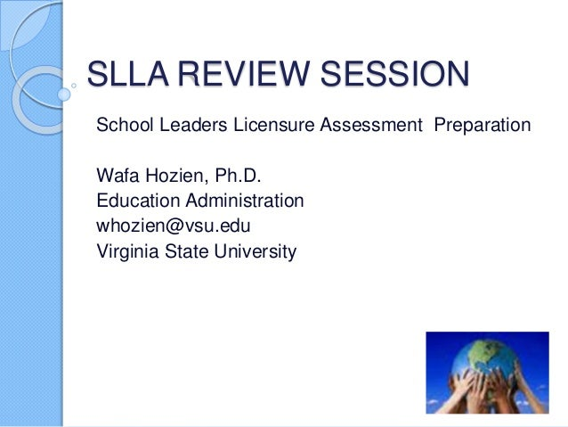 SLLA REVIEW SESSION School Leaders Licensure Assessment Preparation Wafa Hozien, Ph.D. Education Administration whozien@vs...