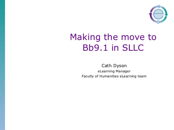 Making the move to Bb9.1 in SLLC Cath Dyson eLearning Manager Faculty of Humanities eLearning team
