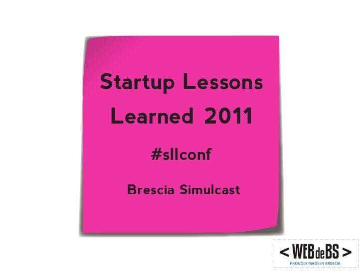 Startup LessonsLearned 2011     #sllconf  Brescia Simulcast