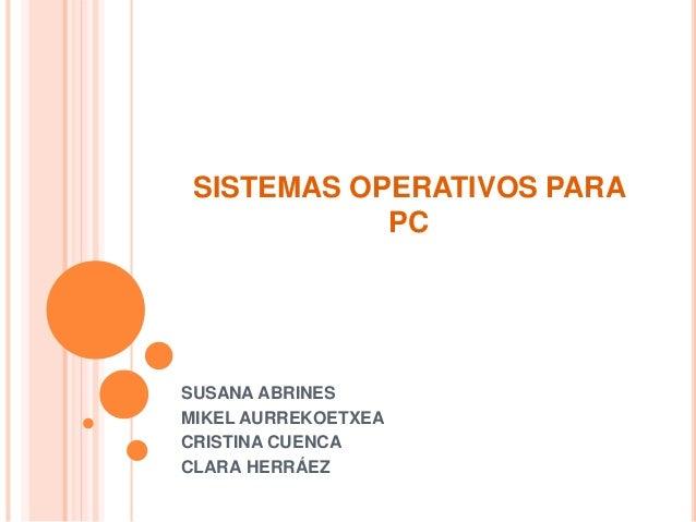 SISTEMAS OPERATIVOS PARA PC SUSANA ABRINES MIKEL AURREKOETXEA CRISTINA CUENCA CLARA HERRÁEZ