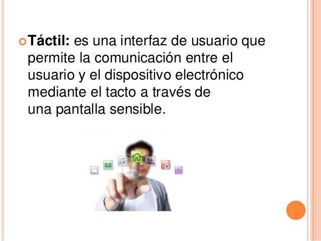 Táctil: es una interfaz de usuario que permite la comunicación entre el usuario y el dispositivo electrónico mediante el ...