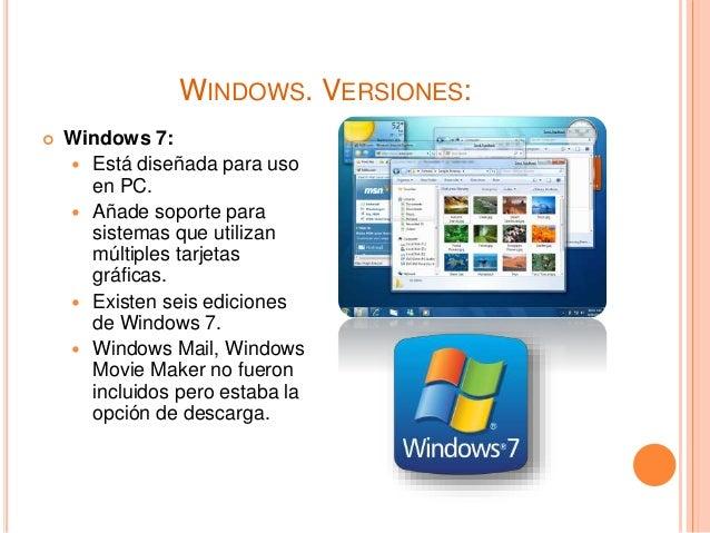 WINDOWS. VERSIONES:  Windows 7:  Está diseñada para uso en PC.  Añade soporte para sistemas que utilizan múltiples tarj...