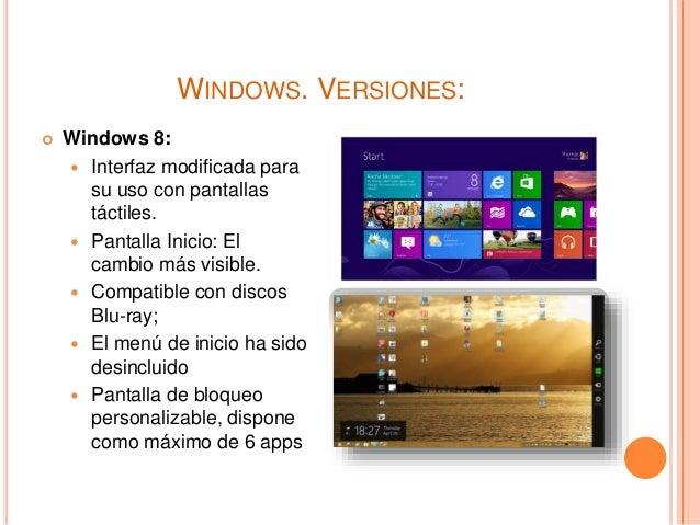 WINDOWS. VERSIONES:  Windows 8:  Interfaz modificada para su uso con pantallas táctiles.  Pantalla Inicio: El cambio má...