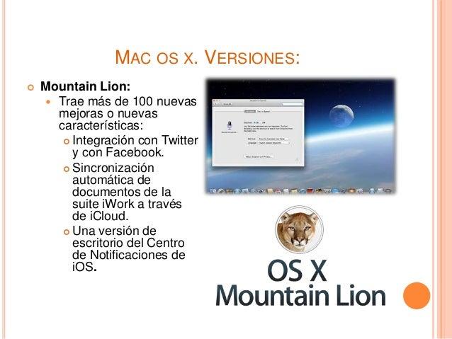 MAC OS X. VERSIONES:  Mountain Lion:  Trae más de 100 nuevas mejoras o nuevas características:  Integración con Twitter...