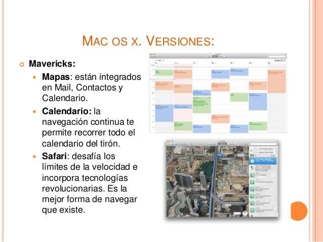 MAC OS X. VERSIONES:  Mavericks:  Mapas: están integrados en Mail, Contactos y Calendario.  Calendario: la navegación c...