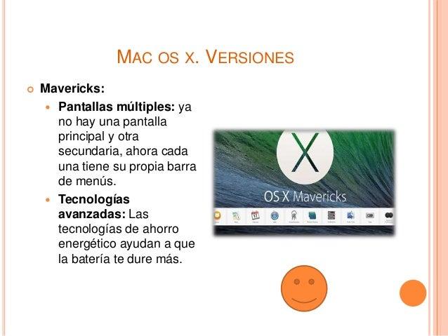 MAC OS X. VERSIONES  Mavericks:  Pantallas múltiples: ya no hay una pantalla principal y otra secundaria, ahora cada una...
