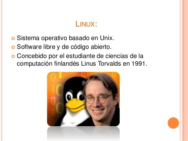 LINUX:  Sistema operativo basado en Unix.  Software libre y de código abierto.  Concebido por el estudiante de ciencias...
