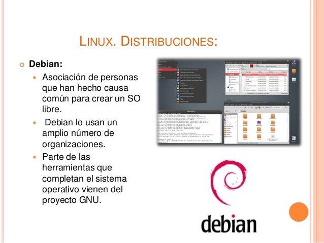 LINUX. DISTRIBUCIONES:  Debian:  Asociación de personas que han hecho causa común para crear un SO libre.  Debian lo us...