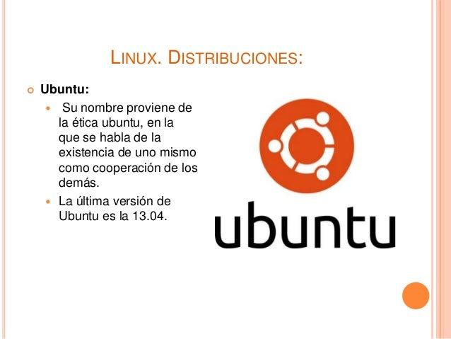 LINUX. DISTRIBUCIONES:  Ubuntu:  Su nombre proviene de la ética ubuntu, en la que se habla de la existencia de uno mismo...