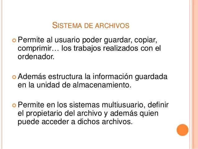 SISTEMA DE ARCHIVOS  Permite al usuario poder guardar, copiar, comprimir… los trabajos realizados con el ordenador.  Ade...
