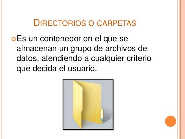 DIRECTORIOS O CARPETAS Es un contenedor en el que se almacenan un grupo de archivos de datos, atendiendo a cualquier crit...