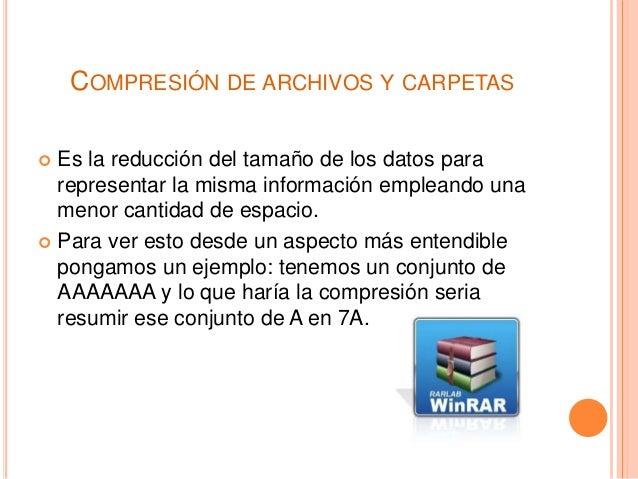 COMPRESIÓN DE ARCHIVOS Y CARPETAS  Es la reducción del tamaño de los datos para representar la misma información empleand...