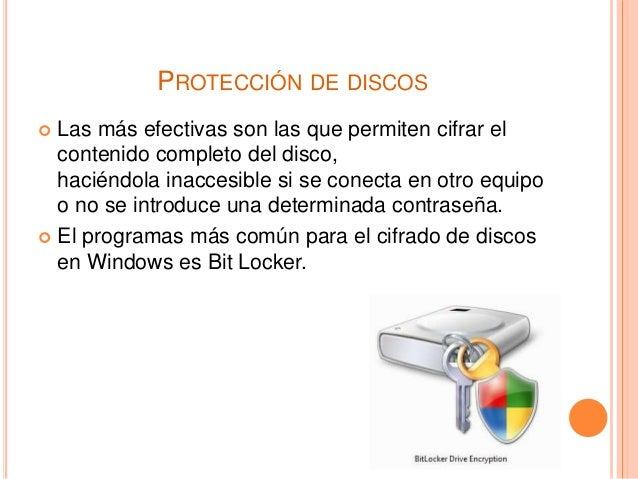 PROTECCIÓN DE DISCOS  Las más efectivas son las que permiten cifrar el contenido completo del disco, haciéndola inaccesib...