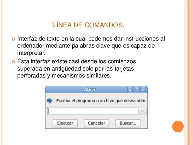 LÍNEA DE COMANDOS.  Interfaz de texto en la cual podemos dar instrucciones al ordenador mediante palabras clave que es ca...