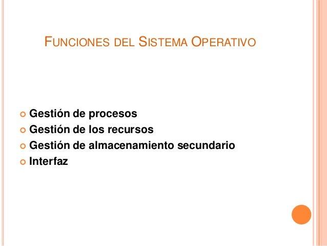 FUNCIONES DEL SISTEMA OPERATIVO  Gestión de procesos  Gestión de los recursos  Gestión de almacenamiento secundario  I...