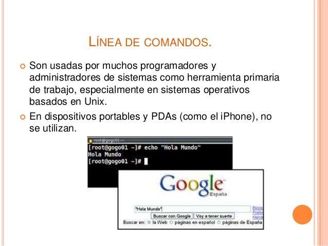 LÍNEA DE COMANDOS.  Son usadas por muchos programadores y administradores de sistemas como herramienta primaria de trabaj...