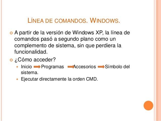 LÍNEA DE COMANDOS. WINDOWS.  A partir de la versión de Windows XP, la línea de comandos pasó a segundo plano como un comp...