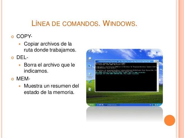 LÍNEA DE COMANDOS. WINDOWS.  COPY-  Copiar archivos de la ruta donde trabajamos.  DEL-  Borra el archivo que le indica...