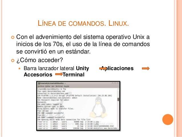 LÍNEA DE COMANDOS. LINUX.  Con el advenimiento del sistema operativo Unix a inicios de los 70s, el uso de la línea de com...
