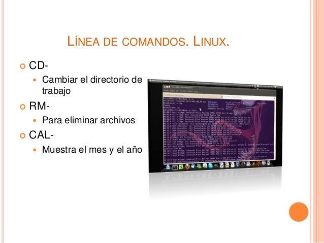 LÍNEA DE COMANDOS. LINUX.  CD-  Cambiar el directorio de trabajo  RM-  Para eliminar archivos  CAL-  Muestra el mes ...