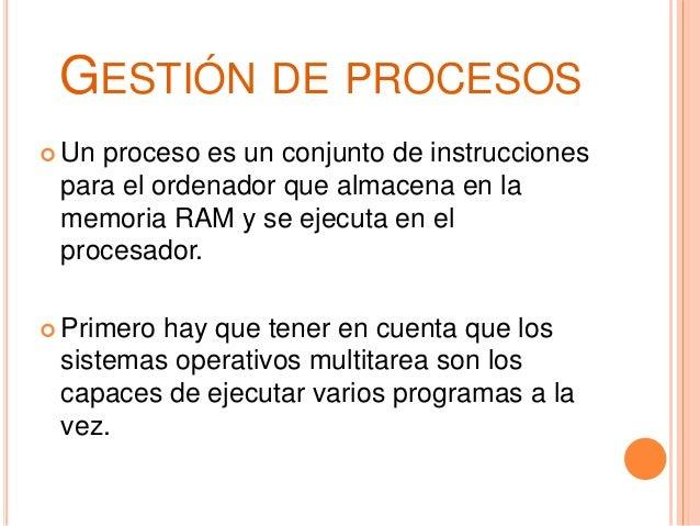 GESTIÓN DE PROCESOS  Un proceso es un conjunto de instrucciones para el ordenador que almacena en la memoria RAM y se eje...