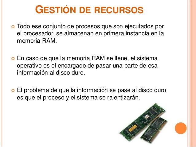 GESTIÓN DE RECURSOS  Todo ese conjunto de procesos que son ejecutados por el procesador, se almacenan en primera instanci...