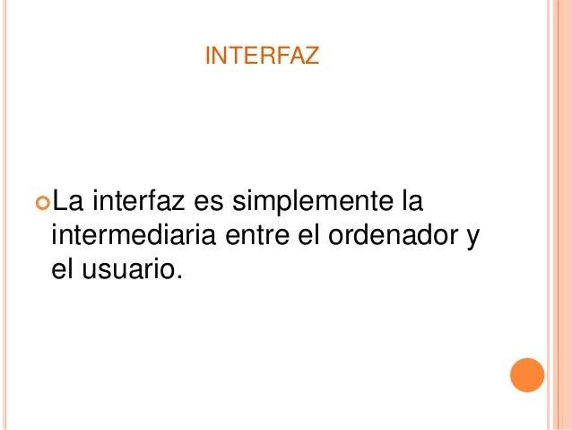 INTERFAZ La interfaz es simplemente la intermediaria entre el ordenador y el usuario.